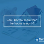 Can I borrow more than the house is worth?