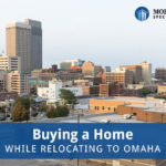 Buying a Home While Relocating to Omaha